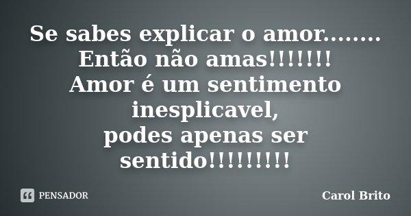 Se sabes explicar o amor........ Então não amas!!!!!!! Amor é um sentimento inesplicavel, podes apenas ser sentido!!!!!!!!!... Frase de Carol Brito.