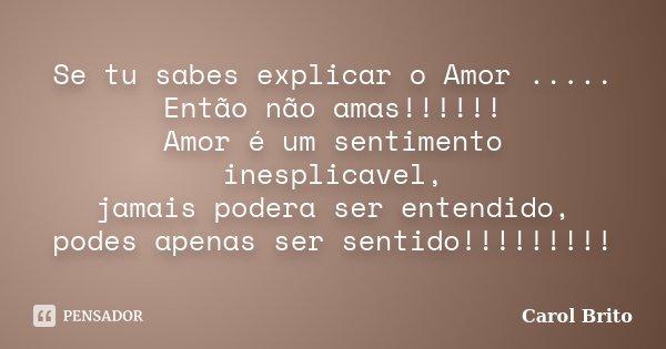 Se tu sabes explicar o Amor ..... Então não amas!!!!!! Amor é um sentimento inesplicavel, jamais podera ser entendido, podes apenas ser sentido!!!!!!!!!... Frase de Carol Brito.