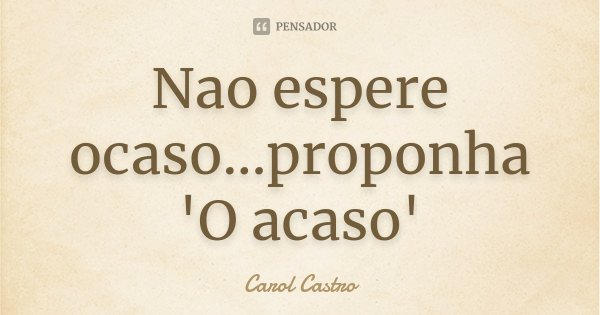 Nao espere ocaso...proponha 'O acaso'... Frase de Carol Castro.