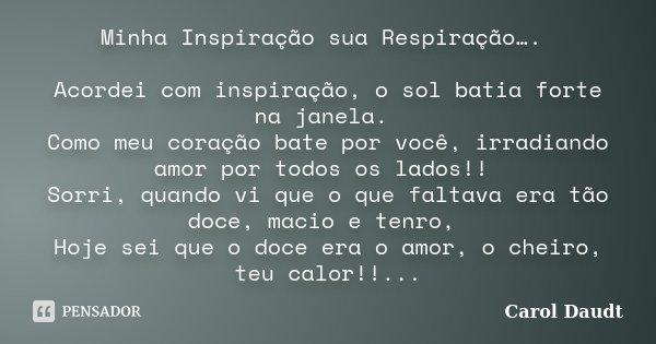 Minha Inspiração sua Respiração…. Acordei com inspiração, o sol batia forte na janela. Como meu coração bate por você, irradiando amor por todos os lados!! Sorr... Frase de Carol Daudt.