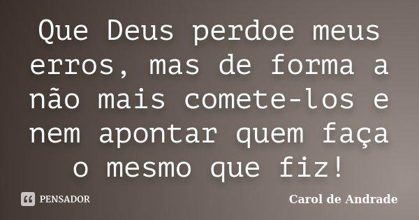Que Deus perdoe meus erros, mas de forma a não mais comete-los e nem apontar quem faça o mesmo que fiz!... Frase de Carol de Andrade.