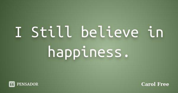 I Still believe in happiness.... Frase de Carol Free.