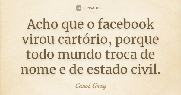 Acho que o facebook virou cartório, porque todo mundo troca de nome e de estado civil.... Frase de Carol Gray.