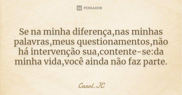 Se na minha diferença,nas minhas palavras,meus questionamentos,não há intervenção sua,contente-se:da minha vida,você ainda não faz parte.... Frase de Carol.JC.