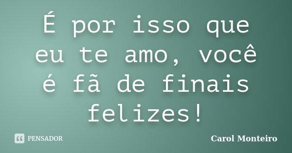 É por isso que eu te amo, você é fã de finais felizes!... Frase de Carol Monteiro.