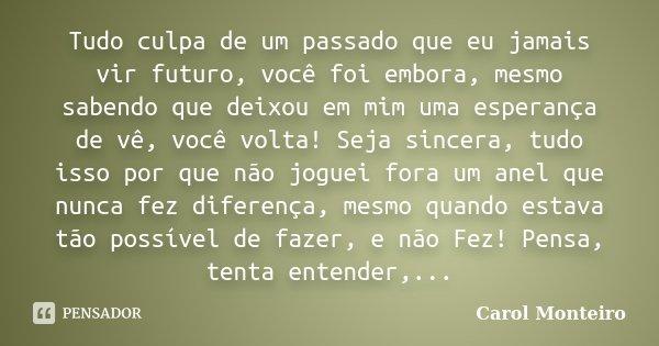 Tudo culpa de um passado que eu jamais vir futuro, você foi embora, mesmo sabendo que deixou em mim uma esperança de vê, você volta! Seja sincera, tudo isso por... Frase de Carol Monteiro.