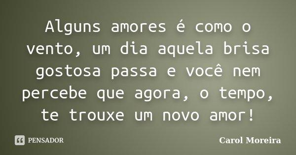 Alguns amores é como o vento, um dia aquela brisa gostosa passa e você nem percebe que agora, o tempo, te trouxe um novo amor!... Frase de Carol Moreira.