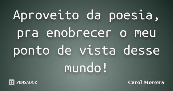 Aproveito da poesia, pra enobrecer o meu ponto de vista desse mundo!... Frase de Carol Moreira.