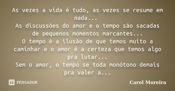 As vezes a vida é tudo, as vezes se resume em nada... As discussões do amor e o tempo são sacadas de pequenos momentos marcantes... O tempo é a ilusão de que te... Frase de Carol Moreira.