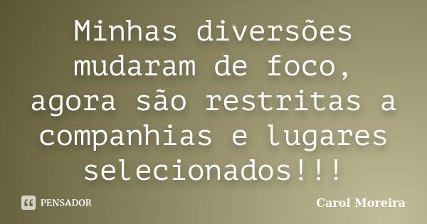 Minhas diversões mudaram de foco, agora são restritas a companhias e lugares selecionados!!!... Frase de Carol Moreira.