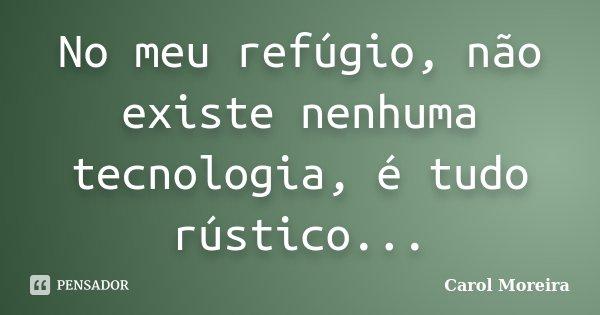No meu refugio, não existe nenhuma tecnologia é tudo rústico...... Frase de Carol Moreira.