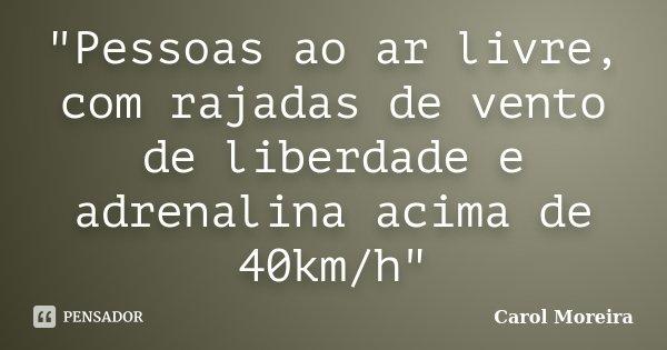 """""""Pessoas ao ar livre, com rajadas de vento de liberdade e adrenalina acima de 40km/h""""... Frase de Carol Moreira."""