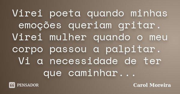 Virei poeta quando minhas emoções queriam gritar. Virei mulher quando o meu corpo passou a palpitar. Vi a necessidade de ter que caminhar...... Frase de Carol Moreira.