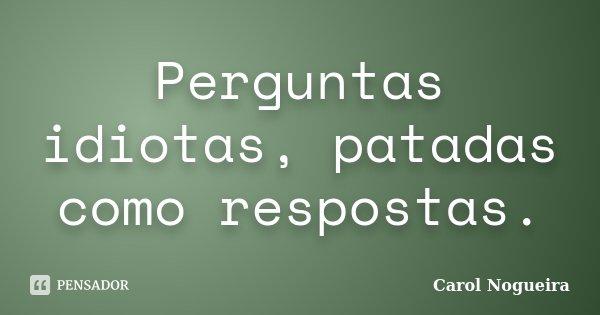 Perguntas idiotas, patadas como respostas.... Frase de Carol Nogueira.