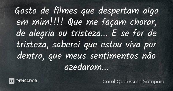 Gosto de filmes que despertam algo em mim!!!! Que me façam chorar, de alegria ou tristeza... E se for de tristeza, saberei que estou viva por dentro, que meus s... Frase de Carol Quaresma Sampaio..