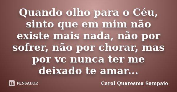 Quando olho para o Céu, sinto que em mim não existe mais nada, não por sofrer, não por chorar, mas por vc nunca ter me deixado te amar...... Frase de Carol Quaresma Sampaio.