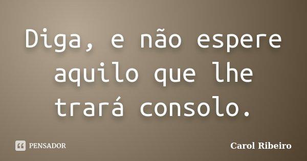 Diga, e não espere aquilo que lhe trará consolo.... Frase de Carol Ribeiro.