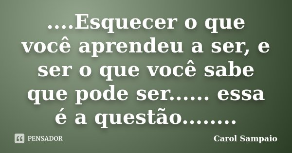 ....Esquecer o que você aprendeu a ser, e ser o que você sabe que pode ser...... essa é a questão........... Frase de Carol Sampaio.