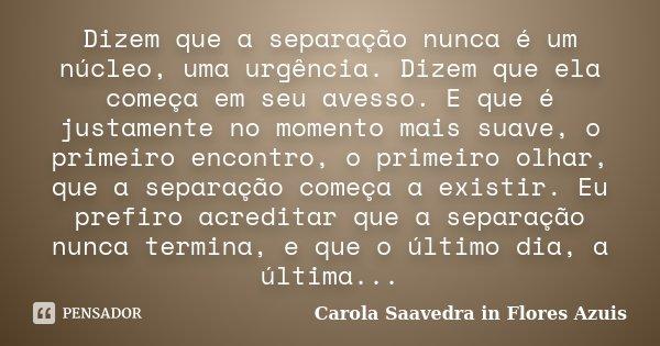 """Dizem que a separação nunca é um núcleo, uma urgência. Dizem que ela começa em seu avesso. E que é justamente no momento mais suave, o primeiro encontro, o prim... Frase de Carola Saavedra in """"Flores Azuis""""."""