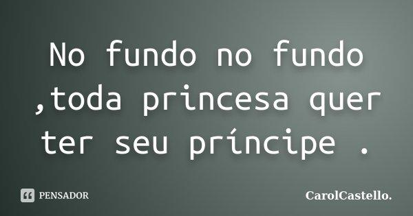 No fundo no fundo ,toda princesa quer ter seu príncipe .... Frase de CarolCastello..