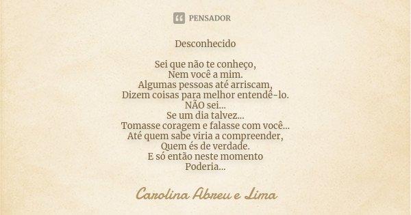 Desconhecido Sei que não te conheço, Nem você a mim. Algumas pessoas até arriscam, Dizem coisas para melhor entendê-lo. NÃO sei... Se um dia talvez... Tomasse c... Frase de Carolina Abreu e Lima.