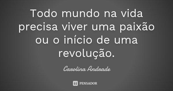 Todo mundo na vida precisa viver uma paixão ou o início de uma revolução.... Frase de Carolina Andrade.