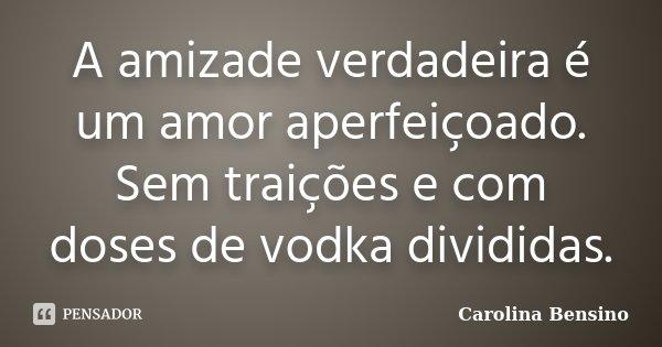 A amizade verdadeira é um amor aperfeiçoado. Sem traições e com doses de vodka divididas.... Frase de Carolina Bensino.