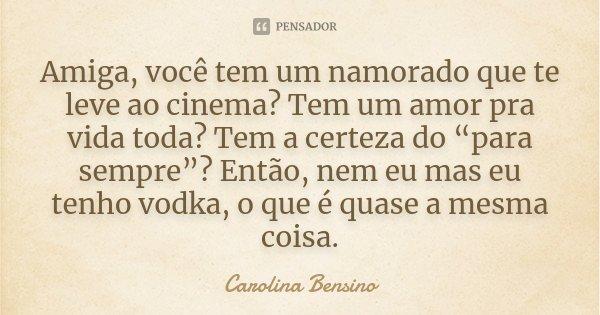 """Amiga, você tem um namorado que te leve ao cinema? Tem um amor pra vida toda? Tem a certeza do """"para sempre""""? Então, nem eu mas eu tenho vodka, o que é quase a ... Frase de Carolina Bensino."""