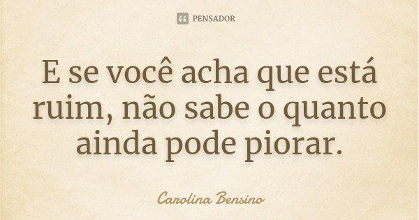 E se você acha que está ruim, não sabe o quanto ainda pode piorar.... Frase de Carolina Bensino.