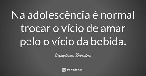 Na adolescência é normal trocar o vício de amar pelo o vício da bebida.... Frase de Carolina Bensino.