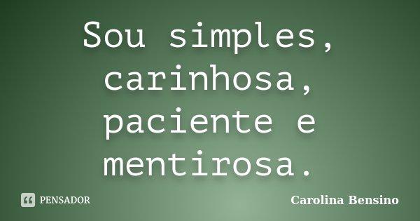 Sou simples, carinhosa, paciente e mentirosa.... Frase de Carolina Bensino.