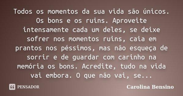 Todos os momentos da sua vida são únicos. Os bons e os ruins. Aproveite intensamente cada um deles, se deixe sofrer nos momentos ruins, caia em prantos nos péss... Frase de Carolina Bensino.