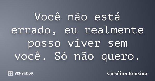 Você não está errado, eu realmente posso viver sem você. Só não quero.... Frase de Carolina Bensino.