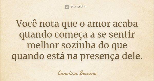 Você nota que o amor acaba quando começa a se sentir melhor sozinha do que quando está na presença dele.... Frase de Carolina Bensino.