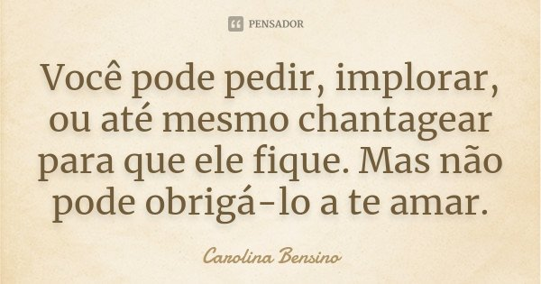 Você pode pedir, implorar, ou até mesmo chantagear para que ele fique. Mas não pode obrigá-lo a te amar.... Frase de Carolina Bensino.
