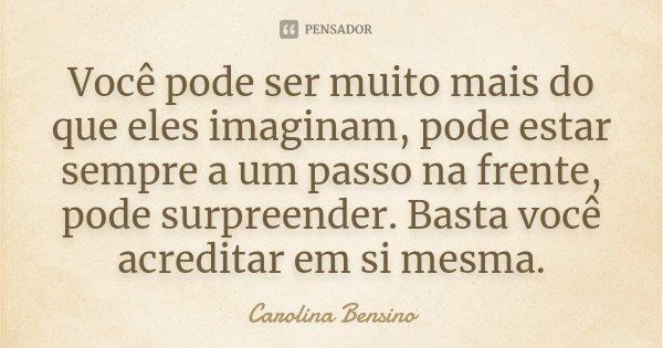 Você pode ser muito mais do que eles imaginam, pode estar sempre a um passo na frente, pode surpreender. Basta você acreditar em si mesma.... Frase de Carolina Bensino.