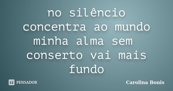 no silêncio concentra ao mundo minha alma sem conserto vai mais fundo... Frase de Carolina Bonis.
