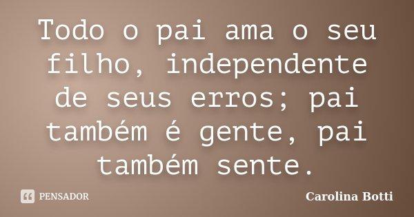Todo o pai ama o seu filho, independente de seus erros; pai também é gente, pai também sente.... Frase de Carolina Botti.