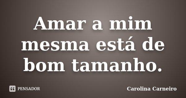 Amar a mim mesma está de bom tamanho.... Frase de Carolina Carneiro.