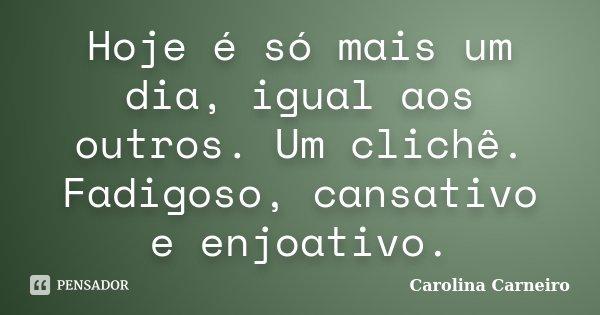 Hoje é só mais um dia, igual aos outros. Um clichê. Fadigoso, cansativo e enjoativo.... Frase de Carolina Carneiro.