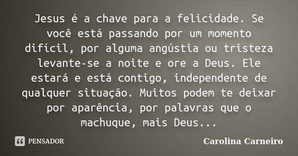 Jesus é a chave para a felicidade. Se você está passando por um momento difícil, por alguma angústia ou tristeza levante-se a noite e ore a Deus. Ele estará e e... Frase de Carolina Carneiro.