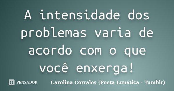 A intensidade dos problemas varia de acordo com o que você enxerga!... Frase de Carolina Corrales (Poeta Lunática - Tumblr).
