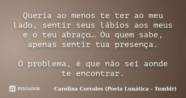 Queria ao menos te ter ao meu lado, sentir seus lábios aos meus e o teu abraço… Ou quem sabe, apenas sentir tua presença. O problema, é que não sei aonde te enc... Frase de Carolina Corrales (Poeta Lunática - Tumblr).