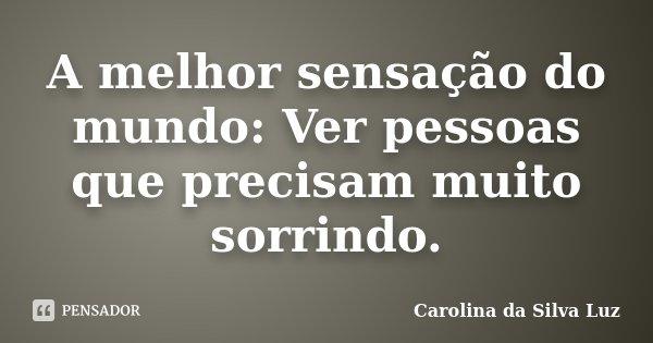 A melhor sensação do mundo: Ver pessoas que precisam muito sorrindo.... Frase de Carolina da Silva Luz.