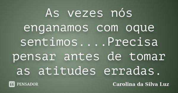 As vezes nós enganamos com oque sentimos....Precisa pensar antes de tomar as atitudes erradas.... Frase de Carolina da Silva Luz.