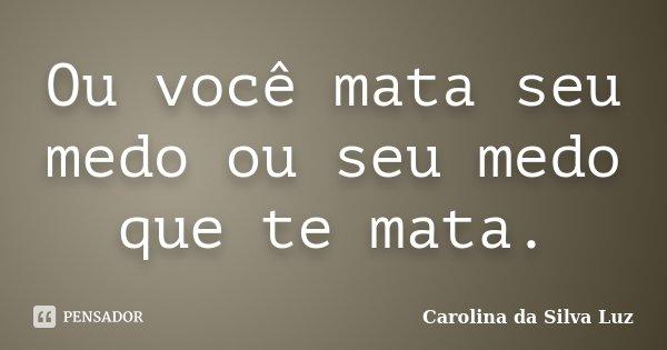 Ou você mata seu medo ou seu medo que te mata.... Frase de Carolina da Silva Luz.