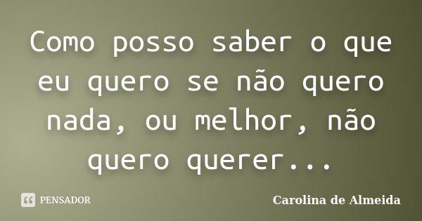 Como posso saber o que eu quero se não quero nada, ou melhor, não quero querer...... Frase de Carolina de Almeida.