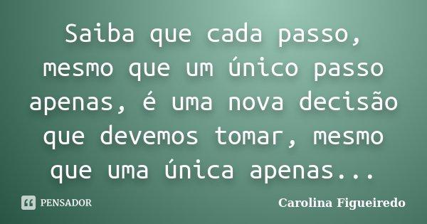 Saiba que cada passo, mesmo que um único passo apenas, é uma nova decisão que devemos tomar, mesmo que uma única apenas...... Frase de Carolina Figueiredo.