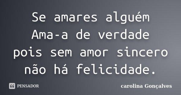 Se amares alguém Ama-a de verdade pois sem amor sincero não há felicidade.... Frase de carolina Gonçalves.