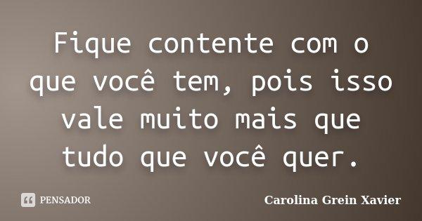 Fique contente com o que você tem, pois isso vale muito mais que tudo que você quer.... Frase de Carolina Grein Xavier.